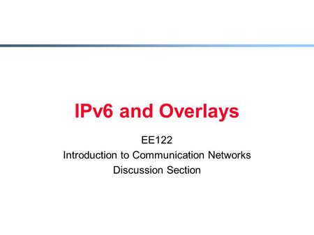 IPv6 and Overlays EE122 Introduction to Communication Networks Discussion Section.