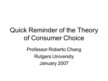 Quick Reminder of the Theory of Consumer Choice Professor Roberto Chang Rutgers University January 2007.