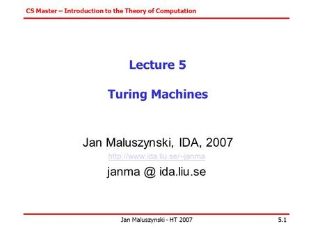 CS Master – Introduction to the Theory of Computation Jan Maluszynski - HT 20075.1 Lecture 5 Turing Machines Jan Maluszynski, IDA, 2007