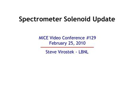 Spectrometer Solenoid Update Steve Virostek - LBNL MICE Video Conference #129 February 25, 2010.