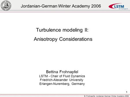 1 B. Frohnapfel, Jordanian German Winter Academy 2006 Turbulence modeling II: Anisotropy Considerations Bettina Frohnapfel LSTM - Chair of Fluid Dynamics.