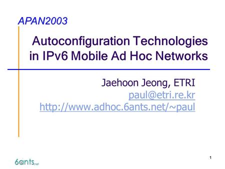 1 Autoconfiguration Technologies in IPv6 Mobile Ad Hoc Networks Jaehoon Jeong, ETRI