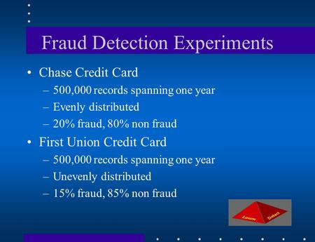 Fraud Detection Experiments Chase Credit Card –500,000 records spanning one year –Evenly distributed –20% fraud, 80% non fraud First Union Credit Card.