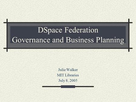 DSpace Federation Governance and Business Planning Julie Walker MIT Libraries July 8, 2005.