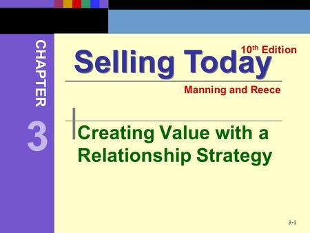 3-1 Creating Value with a Relationship Strategy Selling Today 10 th Edition CHAPTER Manning and Reece 3.
