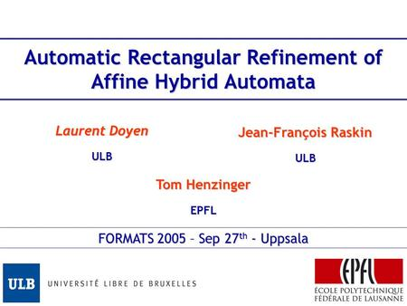 Automatic Rectangular Refinement of Affine Hybrid Automata Tom Henzinger EPFL Laurent Doyen ULB Jean-François Raskin ULB FORMATS 2005 – Sep 27 th - Uppsala.