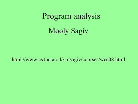 Program analysis Mooly Sagiv html://www.cs.tau.ac.il/~msagiv/courses/wcc08.html.