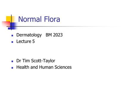 Normal Flora Dermatology BM 2023 Lecture 5 Dr Tim Scott-Taylor Health and Human Sciences.
