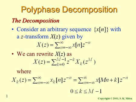 1 Copyright © 2001, S. K. Mitra Polyphase Decomposition The Decomposition Consider an arbitrary sequence {x[n]} with a z-transform X(z) given by We can.