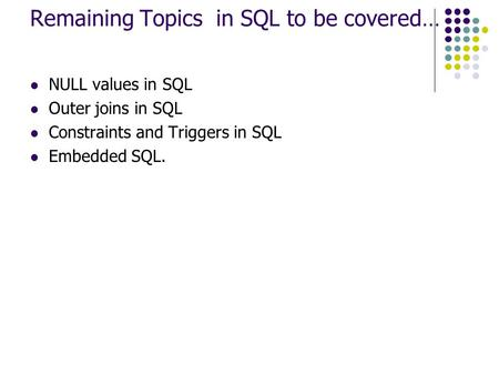 Remaining Topics in SQL to be covered… NULL values in SQL Outer joins in SQL Constraints and Triggers in SQL Embedded SQL.