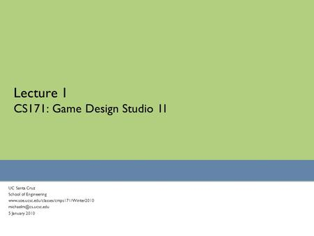 Lecture 1 CS171: Game Design Studio 1I UC Santa Cruz School of Engineering  5 January 2010.