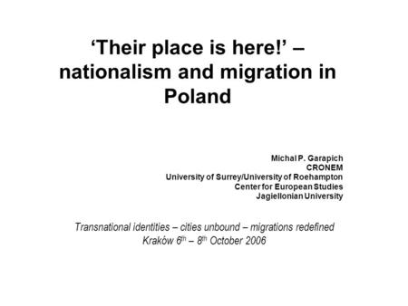 'Their place is here!' – nationalism and migration in Poland Michal P. Garapich CRONEM University of Surrey/University of Roehampton Center for European.