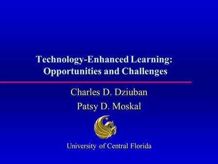 Technology-Enhanced Learning: Opportunities and Challenges Charles D. Dziuban Patsy D. Moskal University of Central Florida.