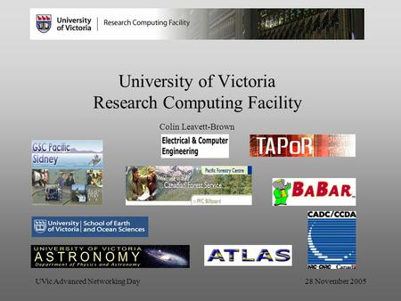 UVic Advanced Networking Day 28 November 2005 University of Victoria Research Computing Facility Colin Leavett-Brown.
