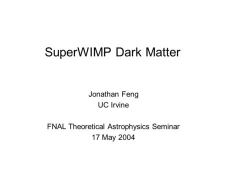 SuperWIMP Dark Matter Jonathan Feng UC Irvine FNAL Theoretical Astrophysics Seminar 17 May 2004.