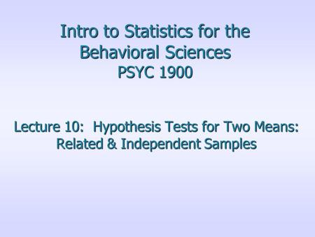 Intro to Statistics for the Behavioral Sciences PSYC 1900 Lecture 10: Hypothesis Tests for Two Means: Related & Independent Samples.