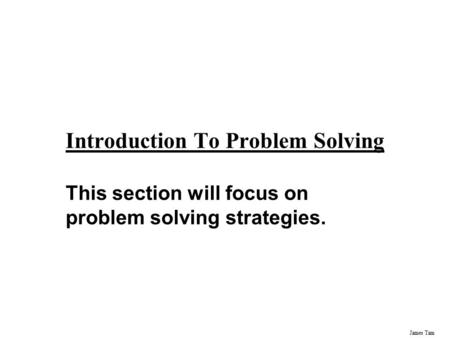 James Tam Introduction To Problem Solving This section will focus on problem solving strategies.