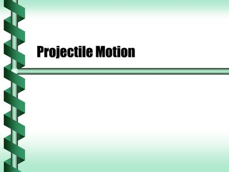 Projectile Motion. Horizontal and Vertical Motion  Position, velocity and acceleration are vectors.  These vectors can be separated into components.