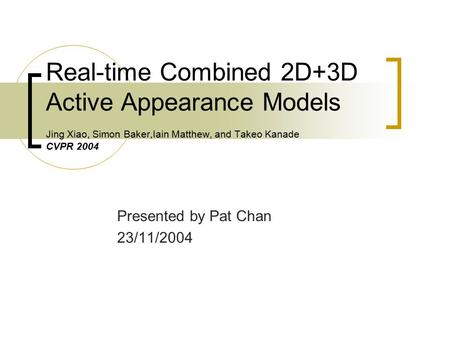 Real-time Combined 2D+3D Active Appearance Models Jing Xiao, Simon Baker,Iain Matthew, and Takeo Kanade CVPR 2004 Presented by Pat Chan 23/11/2004.