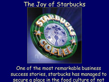 The Joy of Starbucks One of the most remarkable business success stories, starbucks has managed to secure a place in the food culture of not just this.