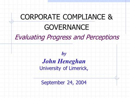 CORPORATE COMPLIANCE & GOVERNANCE Evaluating Progress and Perceptions by John Heneghan University of Limerick, September 24, 2004.