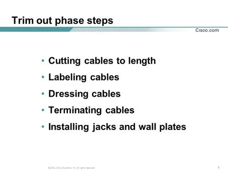 111 © 2002, Cisco Systems, Inc. All rights reserved. Trim out phase steps Cutting cables to length Labeling cables Dressing cables Terminating cables Installing.
