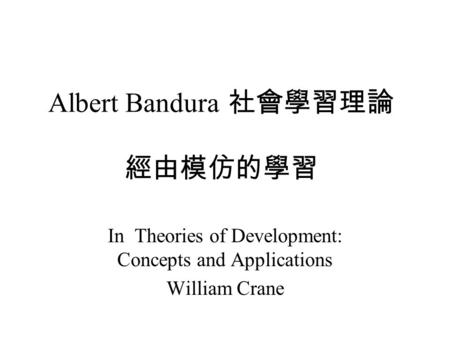 Albert Bandura 社會學習理論 經由模仿的學習 In Theories of Development: Concepts and Applications William Crane.