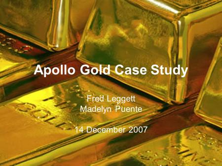 Apollo Gold Case Study Fred Leggett Madelyn Puente 14 December 2007.