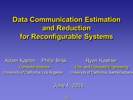 1/20 Data Communication Estimation and Reduction for Reconfigurable Systems Adam Kaplan Philip Brisk Ryan Kastner Computer Science Elec. and Computer Engineering.