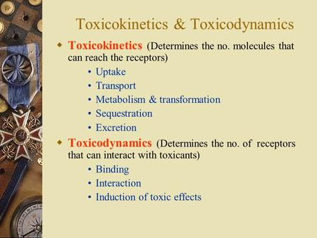 Toxicokinetics & Toxicodynamics  Toxicokinetics (Determines the no. molecules that can reach the receptors) Uptake Transport Metabolism & transformation.