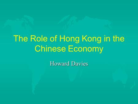 The Role of Hong Kong in the Chinese Economy Howard Davies.