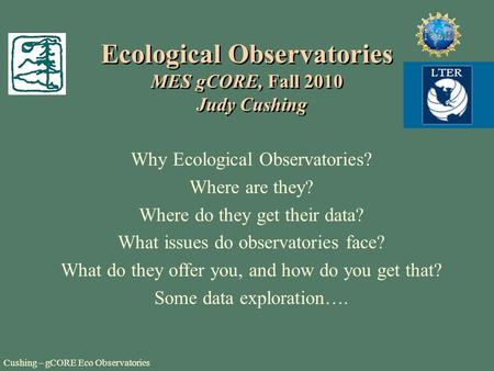 Cushing – gCORE Eco Observatories Ecological Observatories MES gCORE, Fall 2010 Judy Cushing Why Ecological Observatories? Where are they? Where do they.