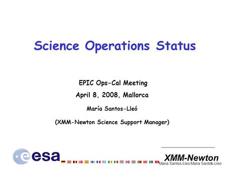 XMM-Newton 1 Maria Santos-Lleo Science Operations Status EPIC Ops-Cal Meeting April 8, 2008, Mallorca María Santos-Lleó (XMM-Newton Science Support Manager)