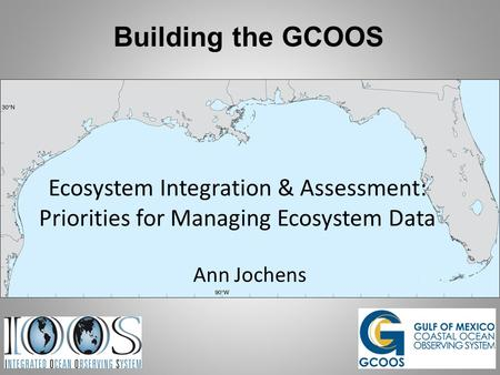 Building the GCOOS Ecosystem Integration & Assessment: Priorities for Managing Ecosystem Data Ann Jochens.