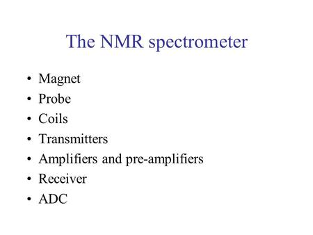 The NMR spectrometer Magnet Probe Coils Transmitters Amplifiers and pre-amplifiers Receiver ADC.