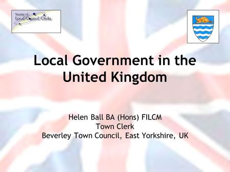 Local Government in the United Kingdom Helen Ball BA (Hons) FILCM Town Clerk Beverley Town Council, East Yorkshire, UK.
