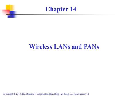 Copyright © 2003, Dr. Dharma P. Agrawal <strong>and</strong> Dr. Qing-An Zeng. All rights reserved Wireless LANs <strong>and</strong> PANs Chapter 14.