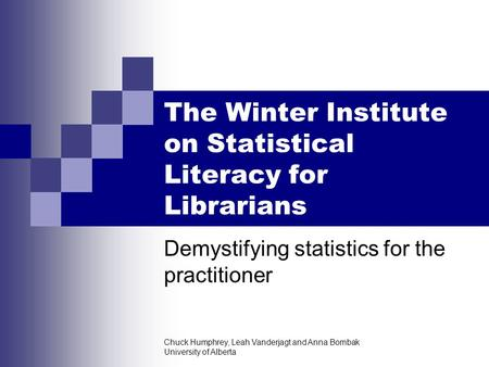 Chuck Humphrey, Leah Vanderjagt and Anna Bombak University of Alberta The Winter Institute on Statistical Literacy for Librarians Demystifying statistics.