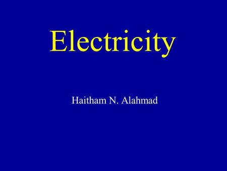 Electricity Haitham N. Alahmad. Electricity -It is an electrical energy, which is transported from one location to another by electrons 2.