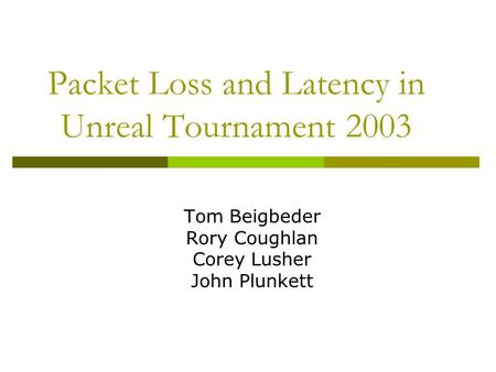 Packet Loss and Latency in Unreal Tournament 2003 Tom Beigbeder Rory Coughlan Corey Lusher John Plunkett.