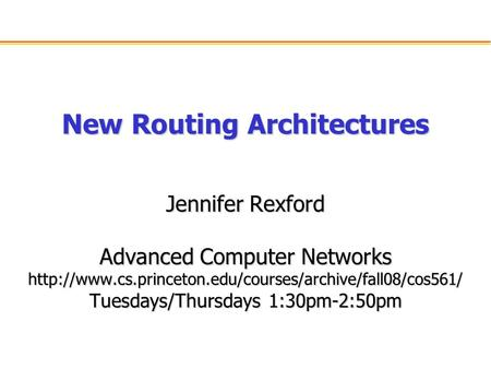 New Routing Architectures Jennifer Rexford Advanced Computer Networks  Tuesdays/Thursdays 1:30pm-2:50pm.