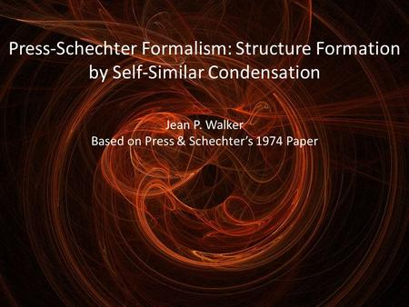 Press-Schechter Formalism: Structure Formation by Self-Similar Condensation Jean P. Walker Based on Press & Schechter's 1974 Paper.