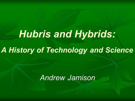 Hubris <strong>and</strong> Hybrids: A History of Technology <strong>and</strong> Science Andrew Jamison.