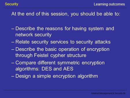 Security Internet Management & Security 06 Learning outcomes At the end of this session, you should be able to: –Describe the reasons for having system.