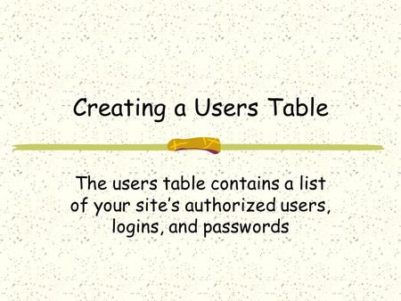 Creating a Users Table The users table contains a list of your site's authorized users, logins, and passwords.