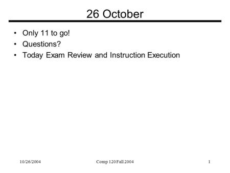 10/26/2004Comp 120 Fall 20041 26 October Only 11 to go! Questions? Today Exam Review and Instruction Execution.