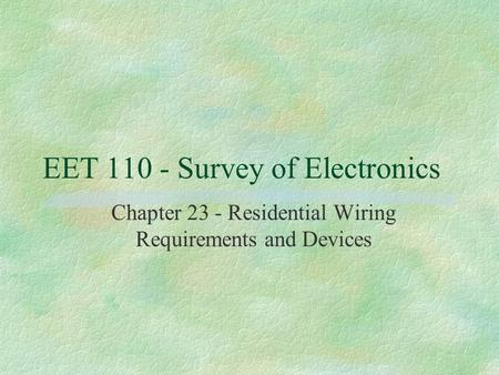EET 110 - Survey of Electronics Chapter 23 - Residential Wiring Requirements and Devices.