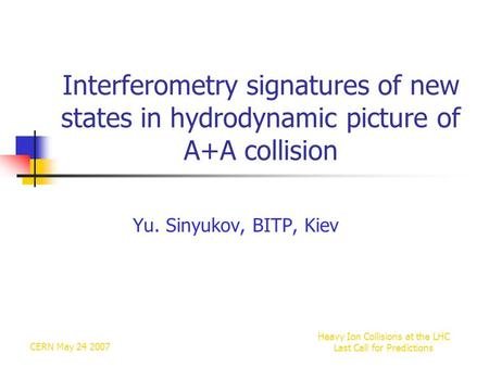 CERN May 24 2007 Heavy Ion Collisions at the LHC Last Call for Predictions Interferometry signatures of new states in hydrodynamic picture of A+A collision.