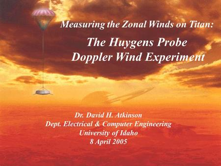 Dr. David H. Atkinson Dept. Electrical & Computer Engineering University of Idaho 8 April 2005 Measuring the Zonal Winds on Titan: The Huygens Probe Doppler.
