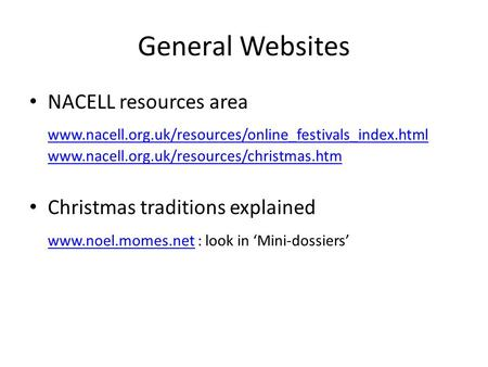 General Websites NACELL resources area www.nacell.org.uk/resources/online_festivals_index.html www.nacell.org.uk/resources/christmas.htm Christmas traditions.